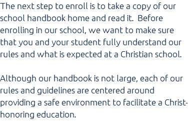 The next step to enroll is to take a copy of our school handbook home and read it. Before enrolling in our school, we want to make sure that you and your student fully understand our rules and what is expected at a Christian school. Although our handbook is not large, each of our rules and guidelines are centered around providing a safe environment to facilitate a Christ-honoring education.